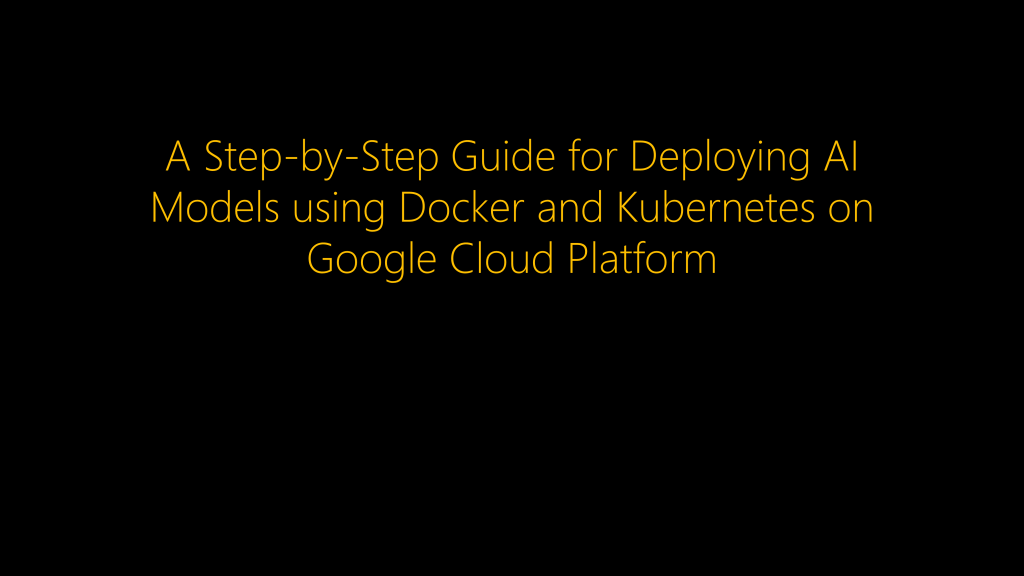 A Step-by-Step Guide for Deploying AI Models using Docker and Kubernetes on Google Cloud Platform